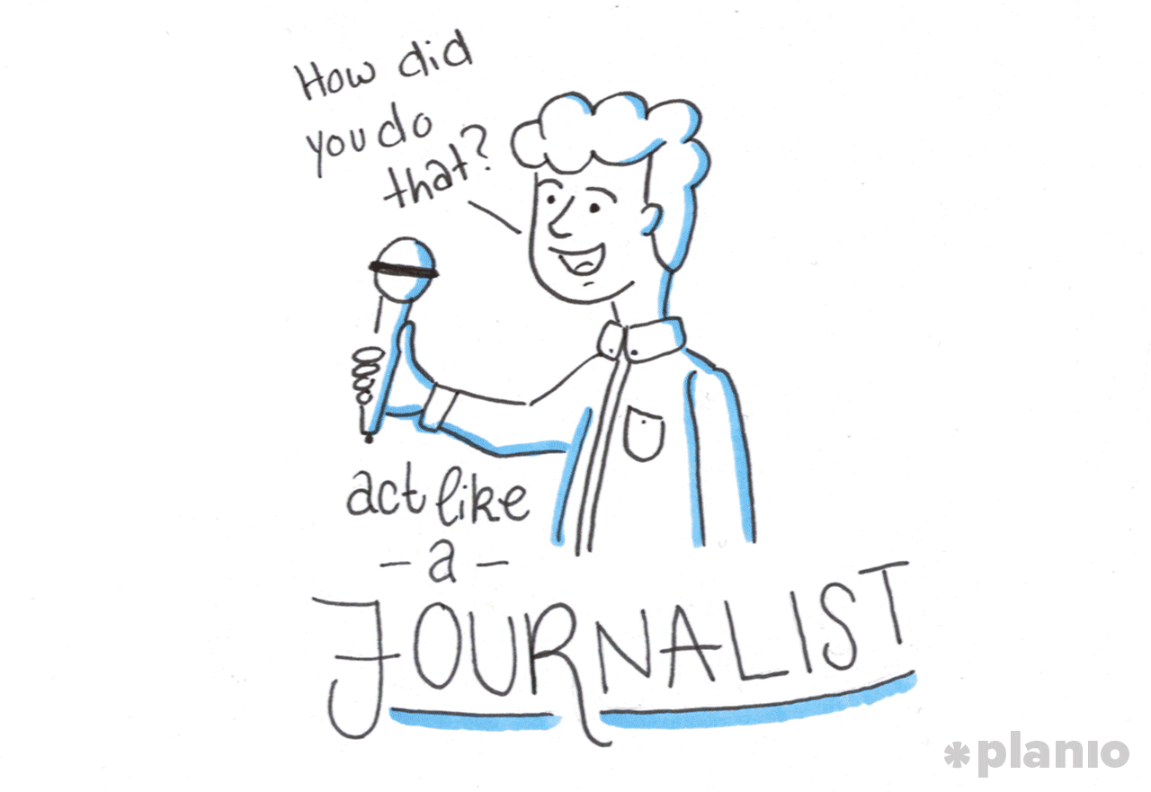 Act like a journalist